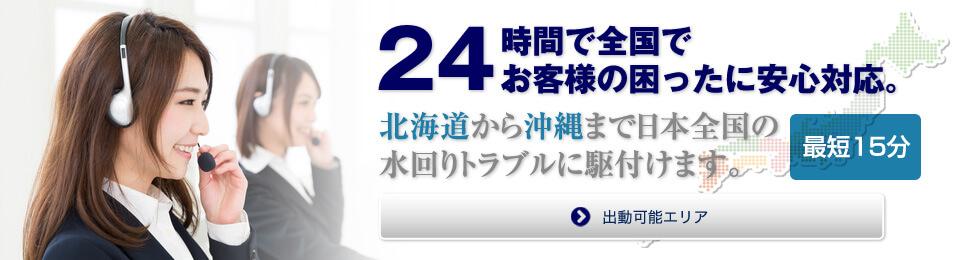 24時間で全国でお客様の困ったに安心対応。北海道から沖縄まで(地図などでイメージできますか?)日本全国の水回りトラブルに駆付けます。最短15分。リンク先(出動可能エリア)